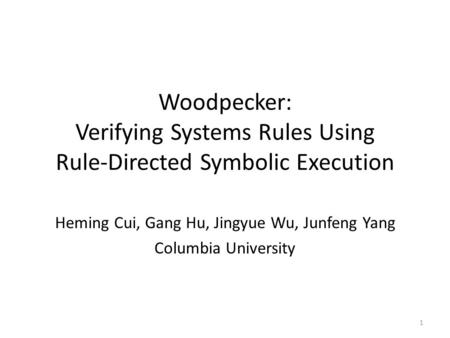 Woodpecker: Verifying Systems Rules Using Rule-Directed Symbolic Execution Heming Cui, Gang Hu, Jingyue Wu, Junfeng Yang Columbia University 1.