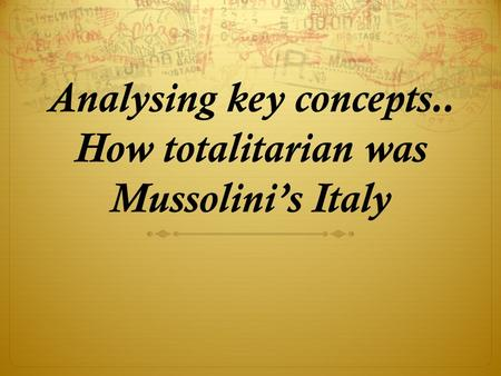 Analysing key concepts.. How totalitarian was Mussolini's Italy.