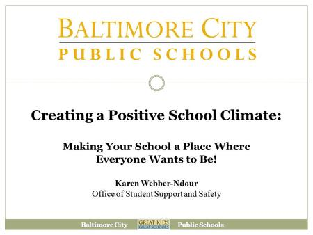 Baltimore City Public Schools Creating a Positive School Climate: Making Your School a Place Where Everyone Wants to Be! Karen Webber-Ndour Office of Student.