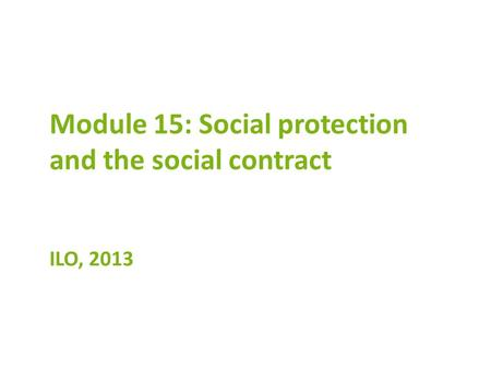 Module 15: Social protection and the social contract ILO, 2013.