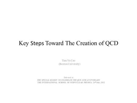 Key Steps Toward The Creation of QCD Tian Yu Cao (Boston University) Delivered at THE SPECIAL SESSION TO CELEBRATE THE QCD 40TH ANNIVERSARY THE INTERNATIONAL.