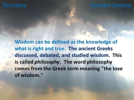 Wisdom can be defined as the knowledge of what is right and true. The ancient Greeks discussed, debated, and studied wisdom. This is called philosophy.