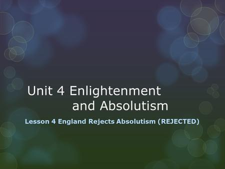 Unit 4 Enlightenment and Absolutism Lesson 4 England Rejects Absolutism (REJECTED)