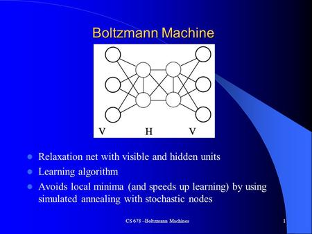 CS 678 –Boltzmann Machines1 Boltzmann Machine Relaxation net with visible and hidden units Learning algorithm Avoids local minima (and speeds up learning)
