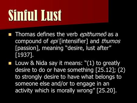 "Sinful Lust Thomas defines the verb epithumeō as a compound of epi [intensifier] and thumos [passion], meaning ""desire, lust after"" [1937]. Louw & Nida."