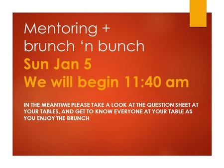 Mentoring + brunch 'n bunch Sun Jan 5 We will begin 11:40 am IN THE MEANTIME PLEASE TAKE A LOOK AT THE QUESTION SHEET AT YOUR TABLES, AND GET TO KNOW EVERYONE.