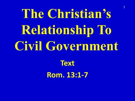 The Christian's Relationship To Civil Government Text Rom. 13:1-7 1.