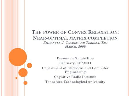 T HE POWER OF C ONVEX R ELAXATION : N EAR - OPTIMAL MATRIX COMPLETION E MMANUEL J. C ANDES AND T ERENCE T AO M ARCH, 2009 Presenter: Shujie Hou February,