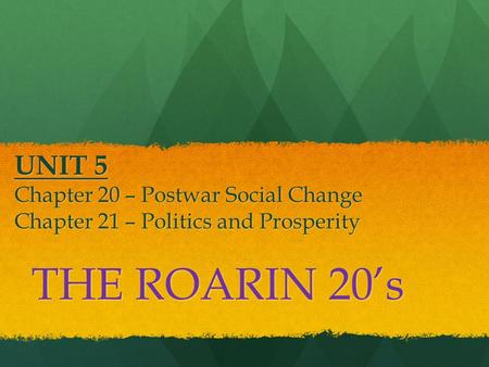 UNIT 5 Chapter 20 – Postwar Social Change Chapter 21 – Politics and Prosperity THE ROARIN 20's.