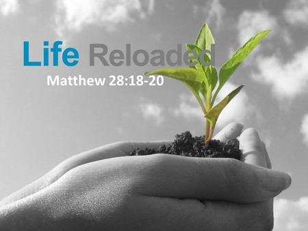 "Life Reloaded Matthew 28:18-20. Life Reloaded ""All authority in heaven and on earth has been given to me. Therefore go and make disciples of all nations,"