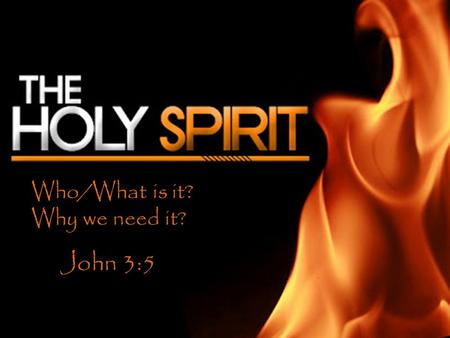Who/What is it? Why we need it? John 3:5. Who is the Holy Ghost? IT is the Spirit of Christ Jn. 14:8-20 It is Jesus Christ Matt 3:11-Read.