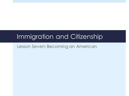 Immigration and Citizenship Lesson Seven: Becoming an American.