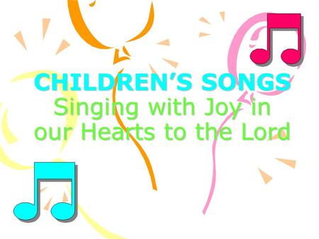 CHILDREN'S SONGS Singing with Joy in our Hearts to the Lord.