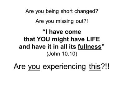 "Are you being short changed? Are you missing out?! ""I have come that YOU might have LIFE and have it in all its fullness"" (John 10.10) Are you experiencing."