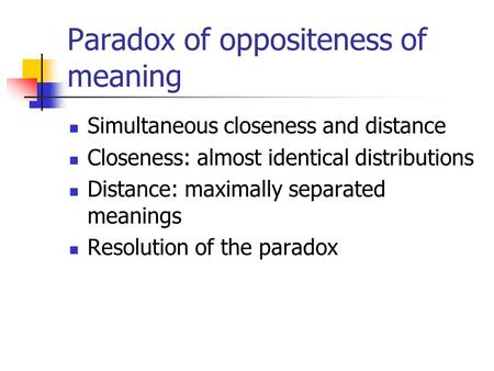 Paradox of oppositeness of meaning Simultaneous closeness and distance Closeness: almost identical distributions Distance: maximally separated meanings.