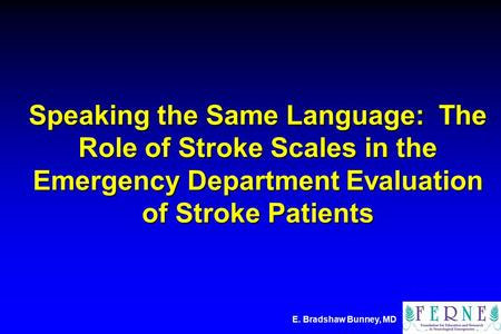 E. Bradshaw Bunney, MD Speaking the Same Language: The Role of Stroke Scales in the Emergency Department Evaluation of Stroke Patients.