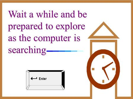 Wait a while and be prepared to explore as the computer is searching.