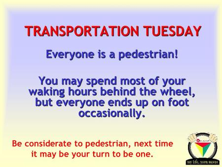 Transportation Tuesday TRANSPORTATION TUESDAY Everyone is a pedestrian! You may spend most of your waking hours behind the wheel, but everyone ends up.