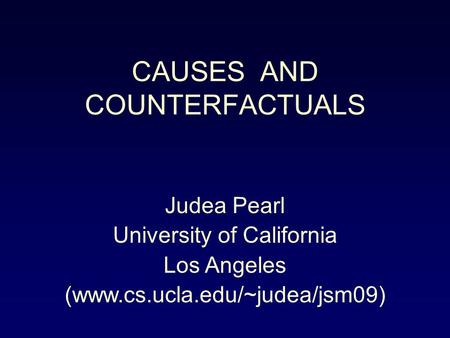 CAUSES AND COUNTERFACTUALS Judea Pearl University of California Los Angeles (www.cs.ucla.edu/~judea/jsm09)