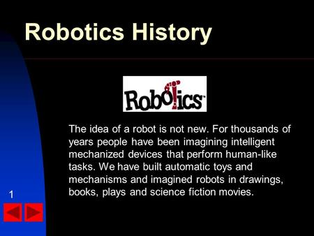 Robotics History The idea of a robot is not new. For thousands of years people have been imagining intelligent mechanized devices that perform human-like.