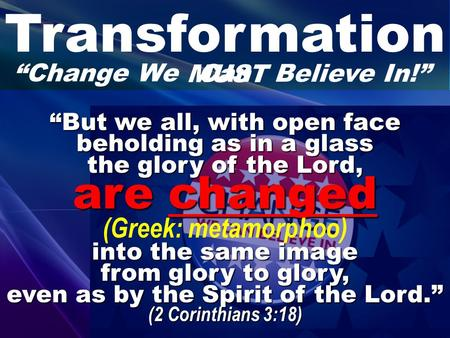 "Transformation ""Change We ""But we all, with open face beholding as in a glass the glory of the Lord, are changed are changed (Greek: metamorphoo) into."