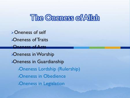  Oneness of self  Oneness of Traits  Oneness of Acts  Oneness in Worship  Oneness in Guardianship  Oneness Lordship (Rulership)  Oneness in Obedience.