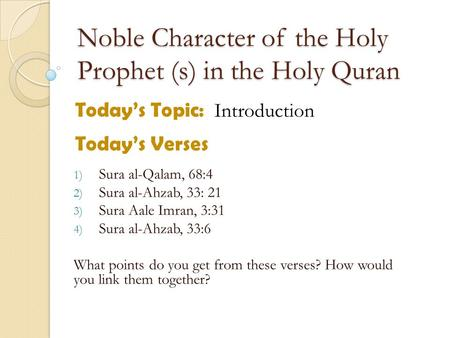 Noble Character of the Holy Prophet (s) in the Holy Quran Today's Topic: Introduction Today's Verses 1) Sura al-Qalam, 68:4 2) Sura al-Ahzab, 33: 21 3)