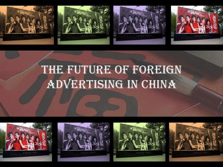 The Future of Foreign Advertising in China 1. Globalization. China is a populated market. Chinese market offers great business opportunities due to its.