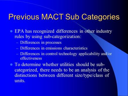 Previous MACT Sub Categories EPA has recognized differences in other industry rules by using sub-categorization: – Differences in processes – Differences.