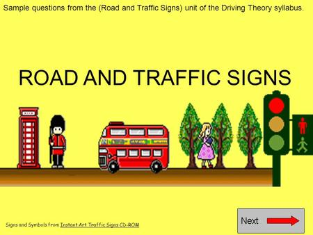 ROAD AND TRAFFIC SIGNS Sample questions from the (Road and Traffic Signs) unit of the Driving Theory syllabus. Signs and Symbols from Instant Art Traffic.