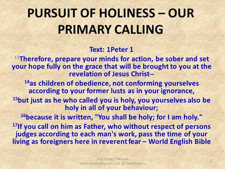 PURSUIT OF HOLINESS – OUR PRIMARY CALLING Text: 1Peter 1 13 Therefore, prepare your minds for action, be sober and set your hope fully on the grace that.