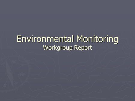 Environmental Monitoring Workgroup Report. Environmental Monitoring? ► It's more than just biology ► Three classes:  Ecophysiology ► Looking for everything,