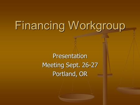 Financing Workgroup Presentation Meeting Sept. 26-27 Portland, OR.