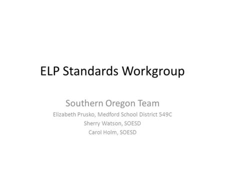 ELP Standards Workgroup Southern Oregon Team Elizabeth Prusko, Medford School District 549C Sherry Watson, SOESD Carol Holm, SOESD.