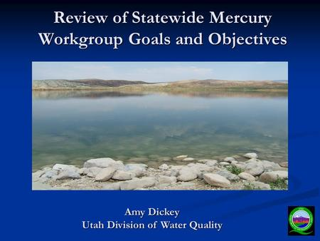 Review of Statewide Mercury Workgroup Goals and Objectives Amy Dickey Utah Division of Water Quality.