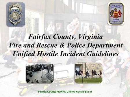 Fairfax County PD/FRD Unified Hostile Event Fairfax County, Virginia Fire and Rescue & Police Department Unified Hostile Incident Guidelines.