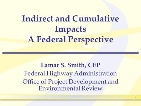 1 Indirect and Cumulative Impacts A Federal Perspective Lamar S. Smith, CEP Federal Highway Administration Office of Project Development and Environmental.