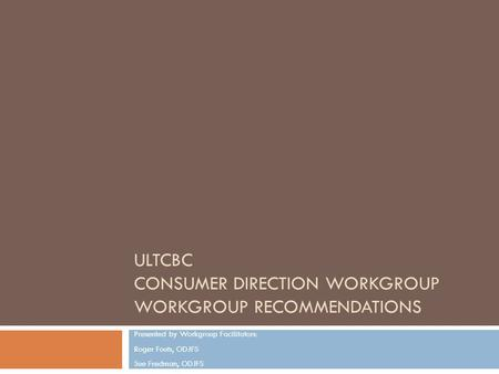 ULTCBC CONSUMER DIRECTION WORKGROUP WORKGROUP RECOMMENDATIONS Presented by Workgroup Facilitators: Roger Fouts, ODJFS Sue Fredman, ODJFS.