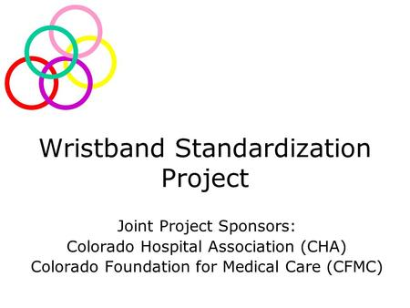 Wristband Standardization Project Joint Project Sponsors: Colorado Hospital Association (CHA) Colorado Foundation for Medical Care (CFMC)