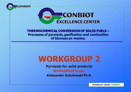 Excellence Center CONBIOT THERMOCHEMICAL CONVERSION OF SOLID FUELS – Processes of pyrolysis, gasification and combustion of biomass an wastes. WORKGROUP.