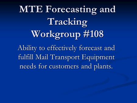 MTE Forecasting and Tracking Workgroup #108 Ability to effectively forecast and fulfill Mail Transport Equipment needs for customers and plants.