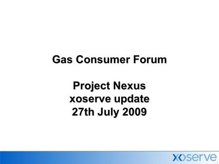 1 Gas Consumer Forum Project Nexus xoserve update 27th July 2009.