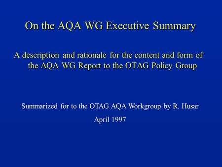 On the AQA WG Executive Summary A description and rationale for the content and form of the AQA WG Report to the OTAG Policy Group Summarized for to the.