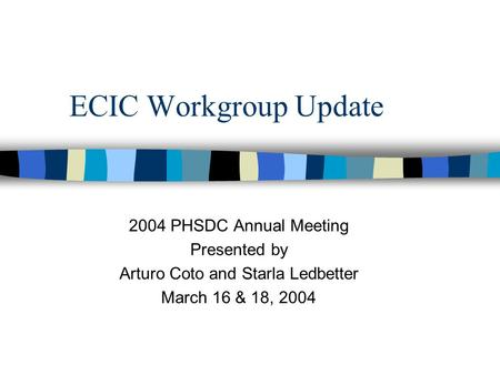 ECIC Workgroup Update 2004 PHSDC Annual Meeting Presented by Arturo Coto and Starla Ledbetter March 16 & 18, 2004.
