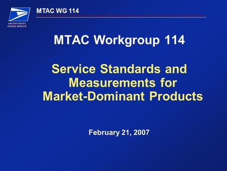 MTAC WG 114 MTAC Workgroup 114 Service Standards and Measurements for Market-Dominant Products February 21, 2007.