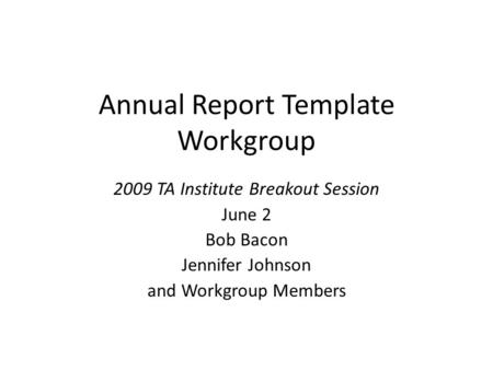 Annual Report Template Workgroup 2009 TA Institute Breakout Session June 2 Bob Bacon Jennifer Johnson and Workgroup Members.