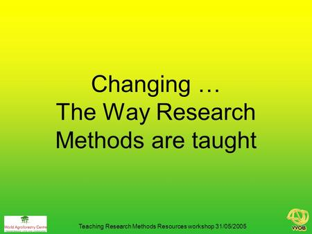 Changing … The Way Research Methods are taught Teaching Research Methods Resources workshop 31/05/2005.