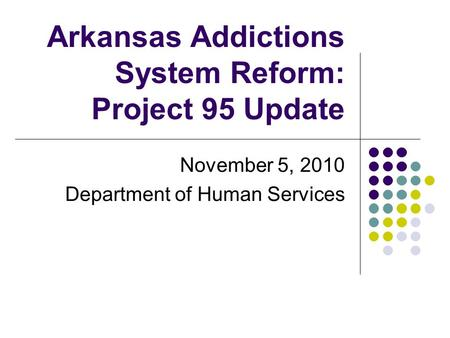 Arkansas Addictions System Reform: Project 95 Update November 5, 2010 Department of Human Services.
