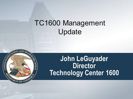 John LeGuyader Director Technology Center 1600 TC1600 Management Update.