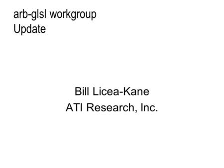 Arb-glsl workgroup Update Bill Licea-Kane ATI Research, Inc.